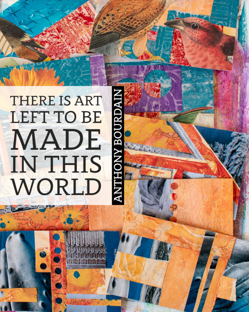 There is art left to be made in this world. ~Anthony Bourdain