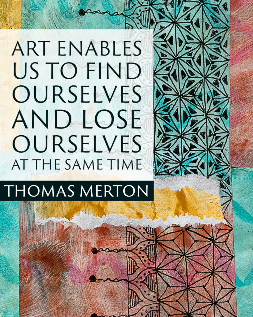 """""""Art enables us to find ourselves and lose ourselves at the same time"""" ~Thomas Merton"""