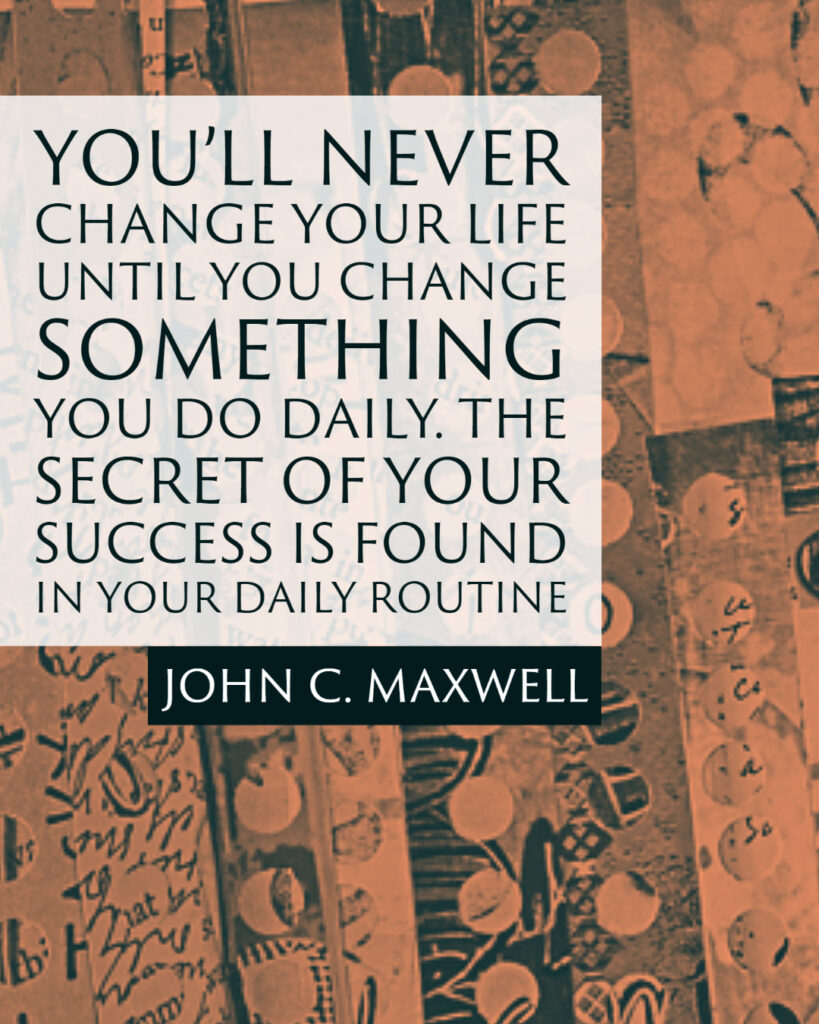 You'll never change your life until you change something you do daily. The secret of your success is found in your daily routine. ~John C. Maxwell