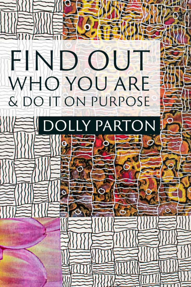 """Find out who you are and do it on purpose."" ~Dolly Parton"