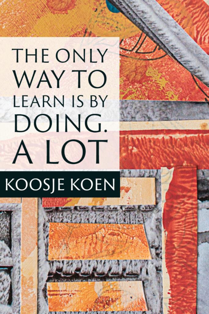 The only way to learn is by doing. A lot. ~Koosje Koen