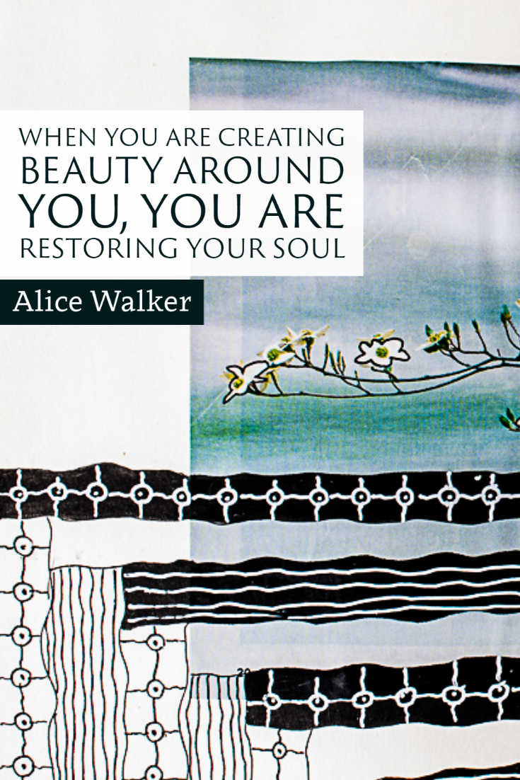 """When you are creating beauty around you, you are restoring your soul."" ~Alice Walker"