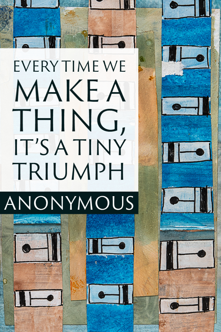 """Every time we make a thing, it's a tiny triumph."" ~anonymous"