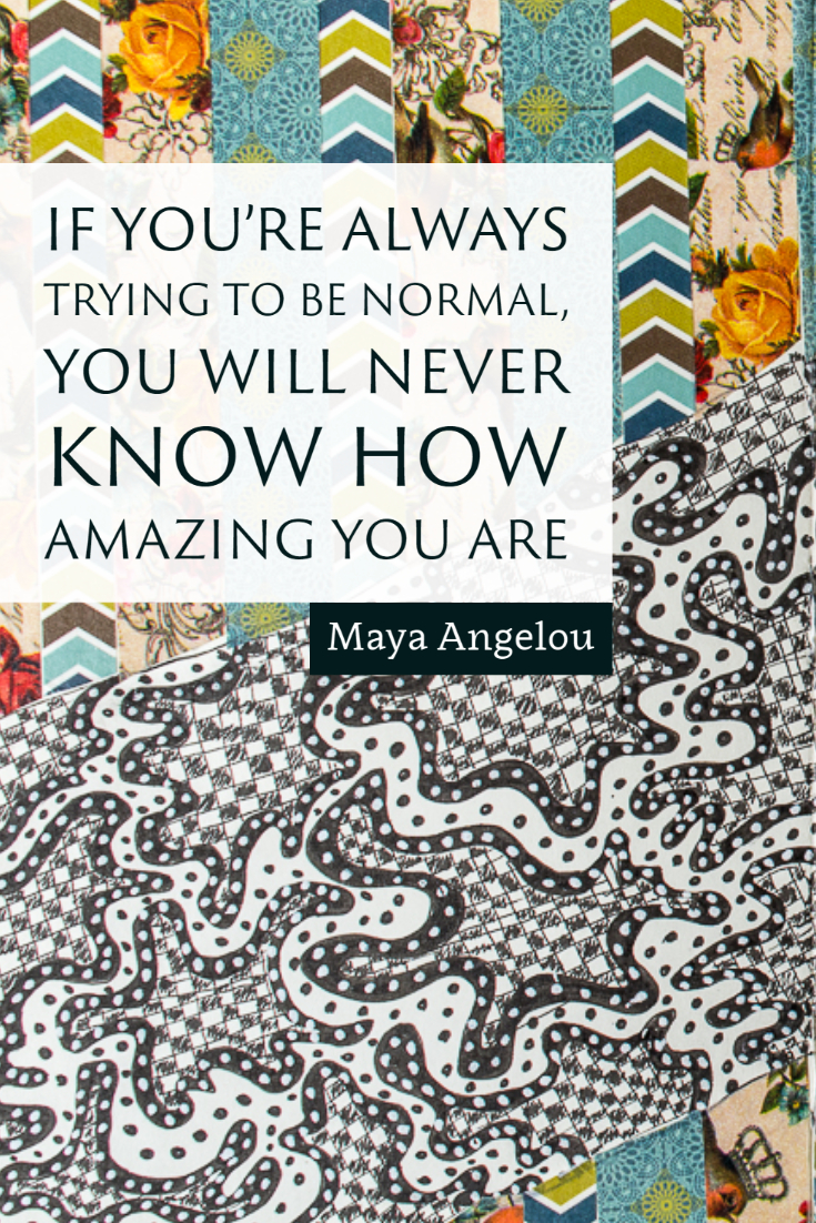 """If your're always trying to be normal, you will never know how amazing you are."" ~Maya Angelou"