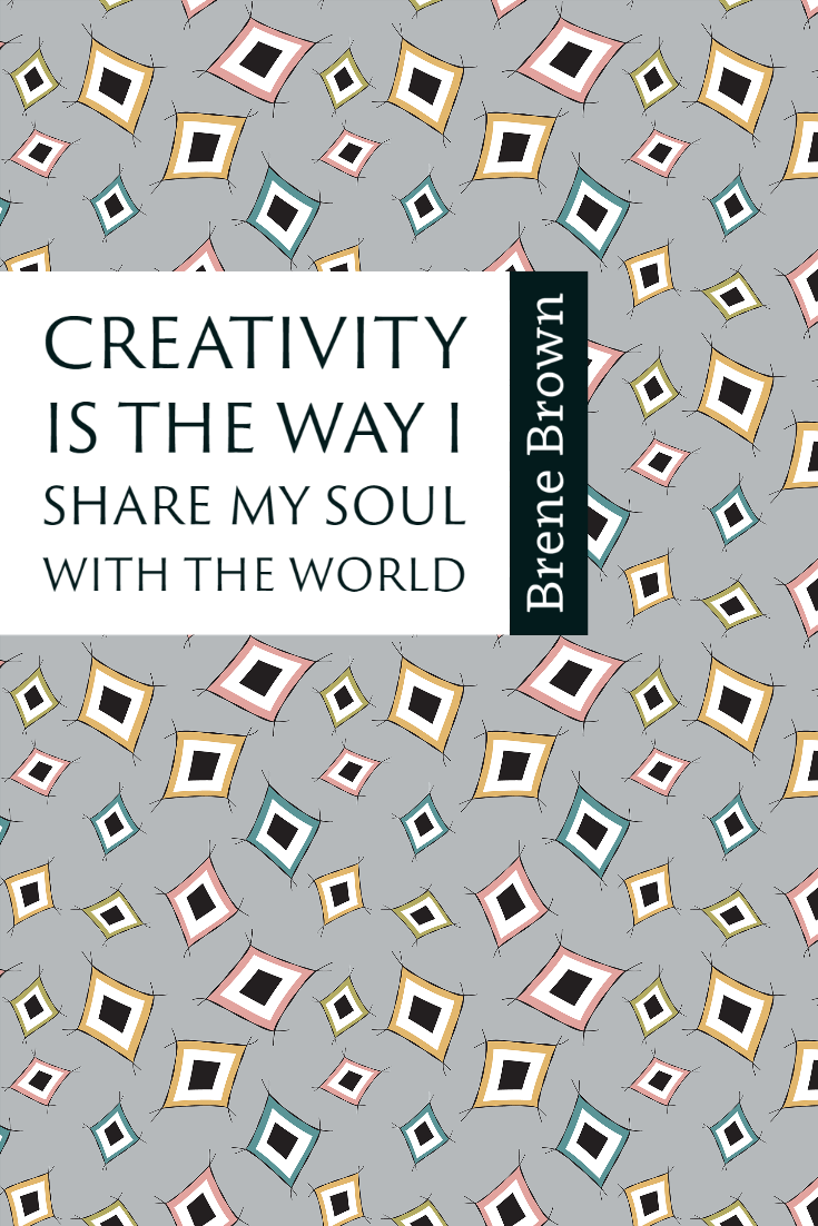 """Creativity is the way I share my soul with the world."" ~Brene Brown"