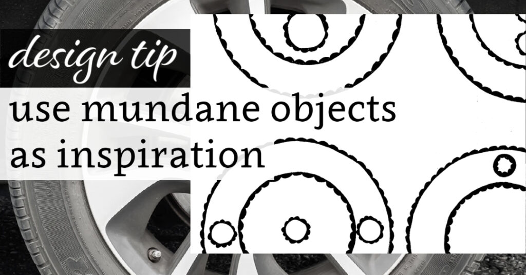 Design Tip: Use Mundane Objects as Iinspiration