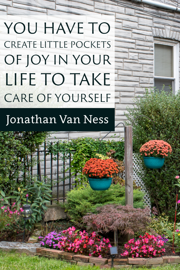 """You have to create little pockets of joy in your life to take care of yourself."" ~Jonathan Van Ness"