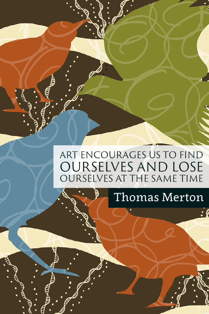 """Art encourages us to find ourselves and lose ourselves at the same time."" ~Thomas Merton"