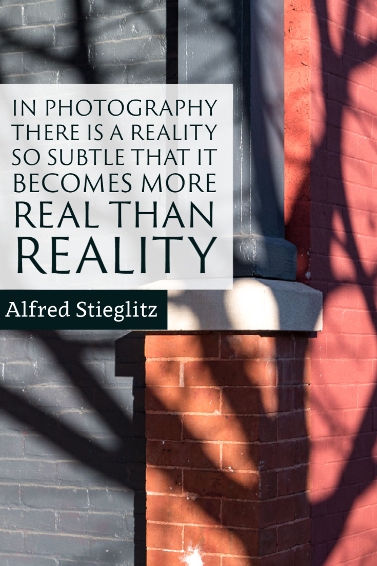 """In photography there is a reality so subtle that it becomes more real than reality."" ~Alfred Stieglitz"