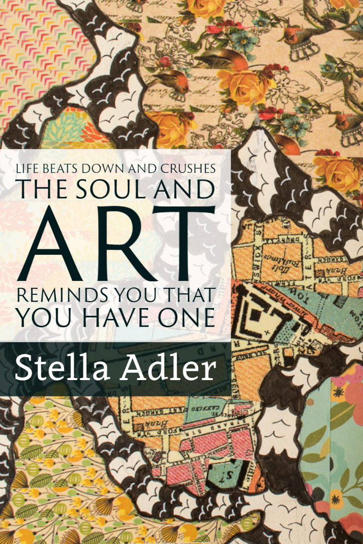 """""""Life beats down and crushes the soul and art reminds you that you have one."""" ~Stella Adler"""
