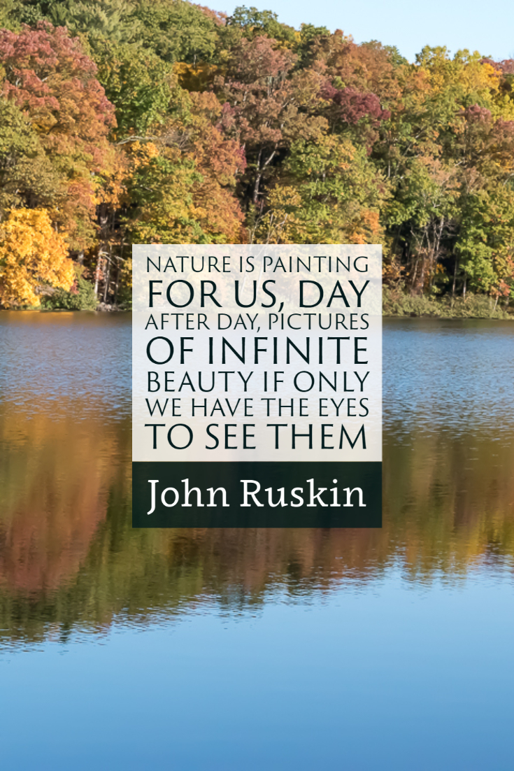 """Nature is painting for us, day after day, pictures of infinite beauty if only we have the eyes to see them."" ~John Ruskin"
