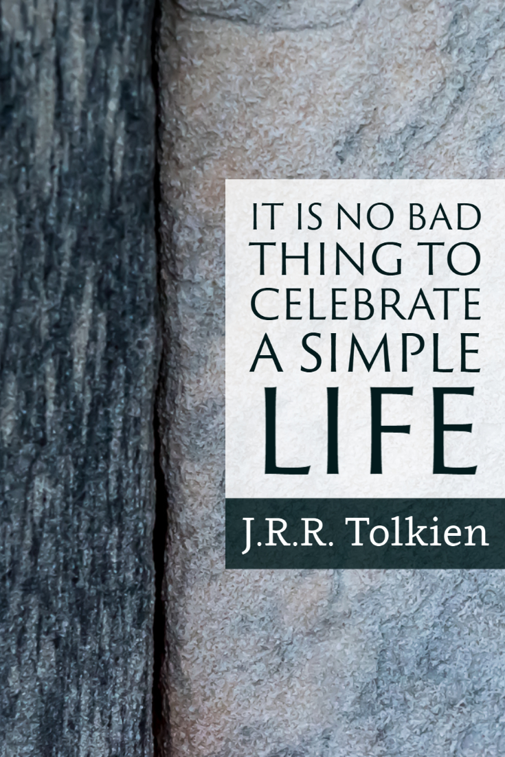 """""""It is no bad thing to celebrate a simple life."""" ~J.R.R. Tolkien"""