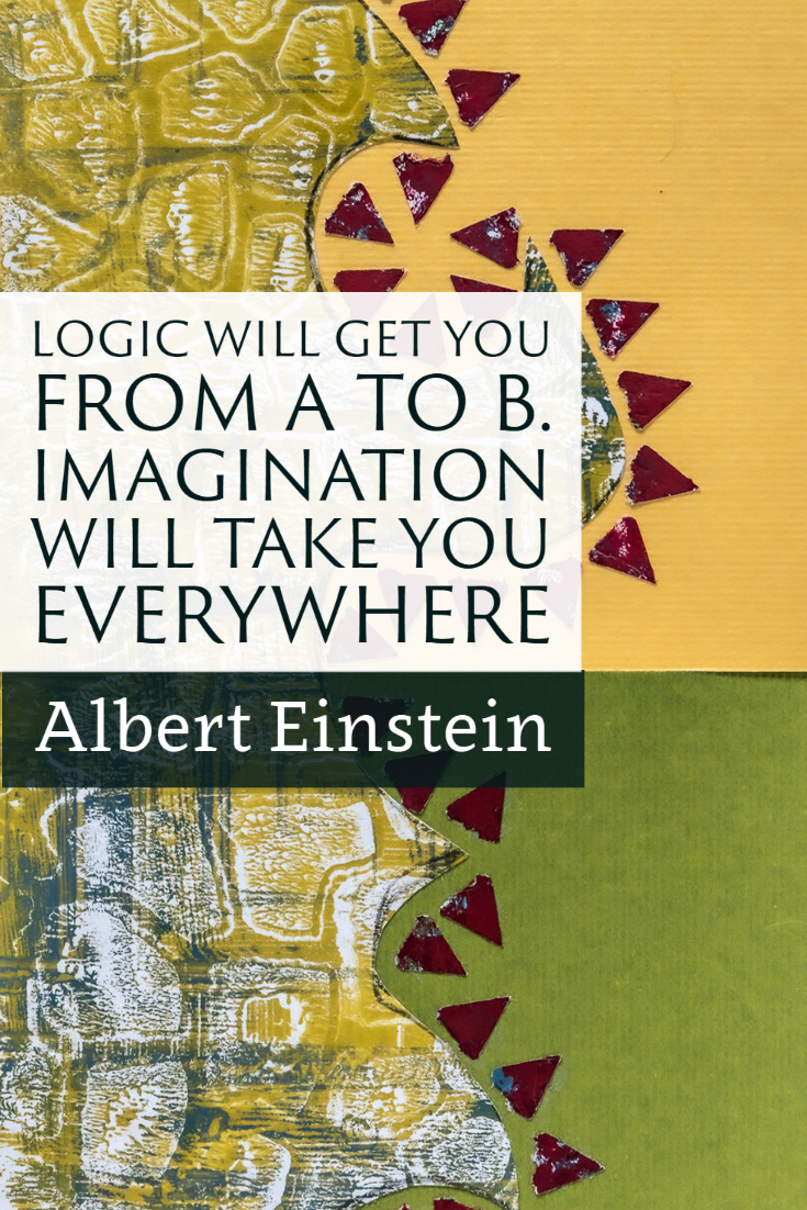 """Logic will get you from a to b. Imagination will take you everywhere."" ~Albert Einstein"