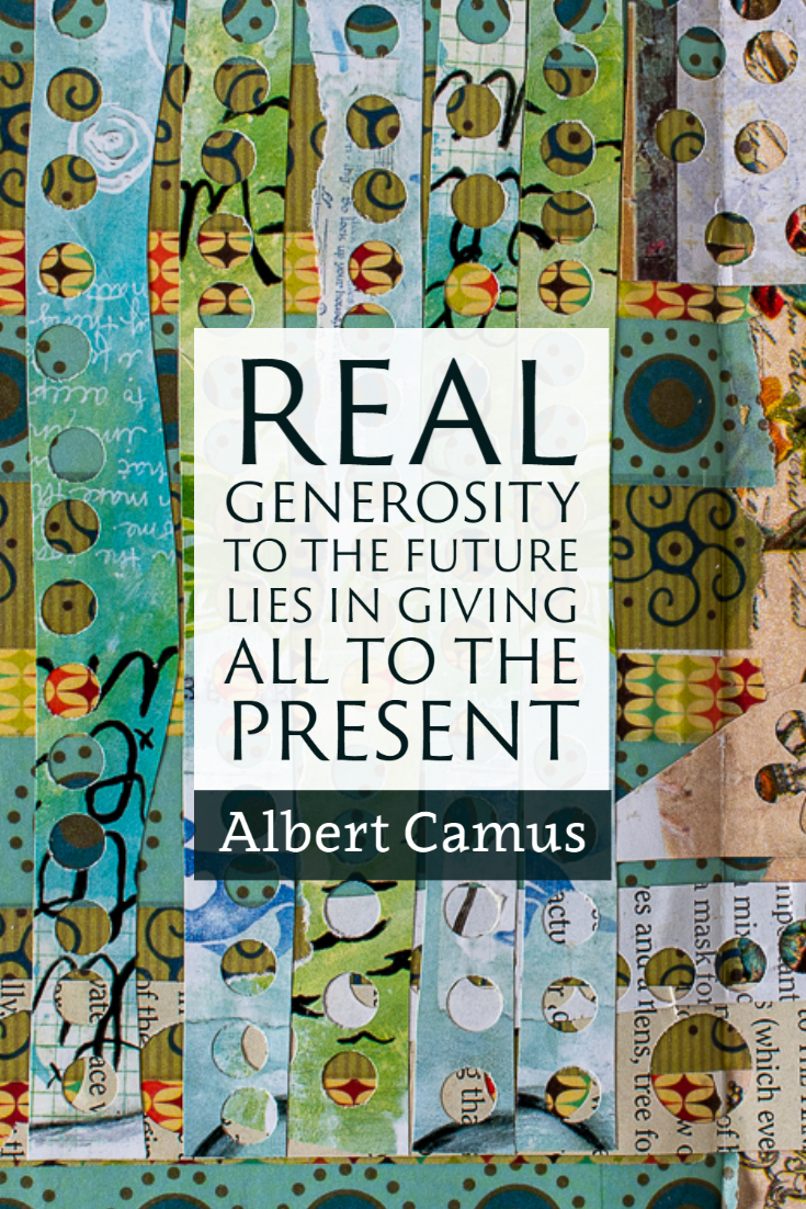 """Real generosity to the future lies in giving all to the present."" ~Albert Camus"