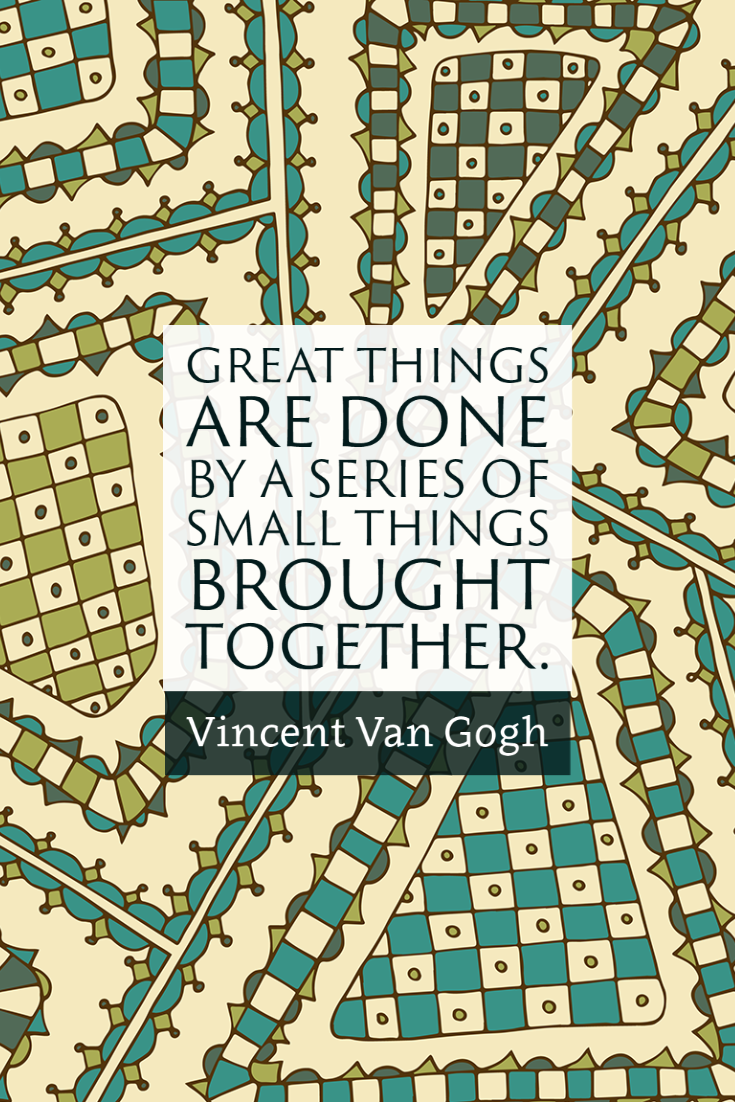 """Great things are done by a series of small things brought together."" ~Vincent Van Gogh"