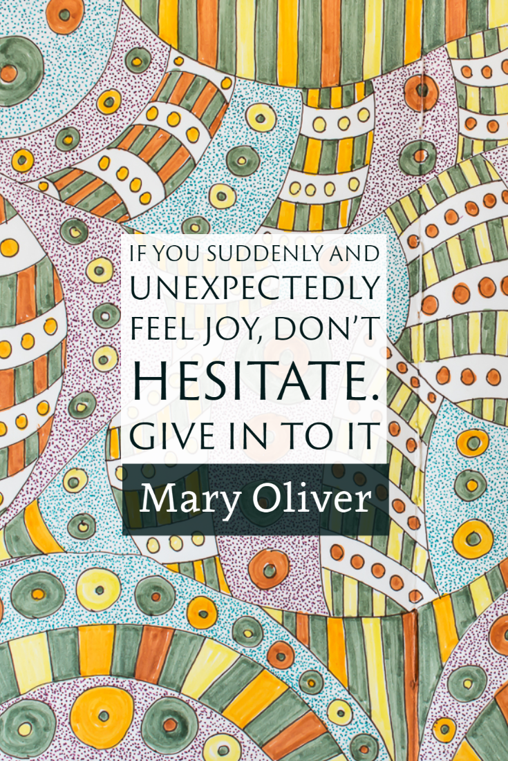 """If you suddenly and unexpectedly feel joy, don't hesitate. Give in to it."" ~Mary Oliver"