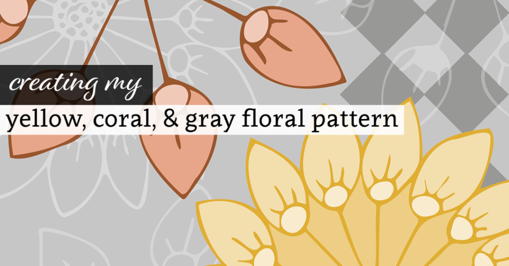 Creating My Yellow, Coral, and Gray Floral Pattern