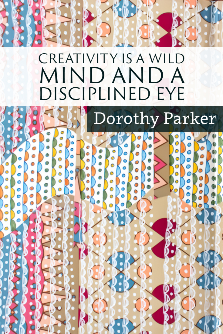 """""""Creativity is a wild mind and a disciplined eye."""" ~Dorothy Parker"""