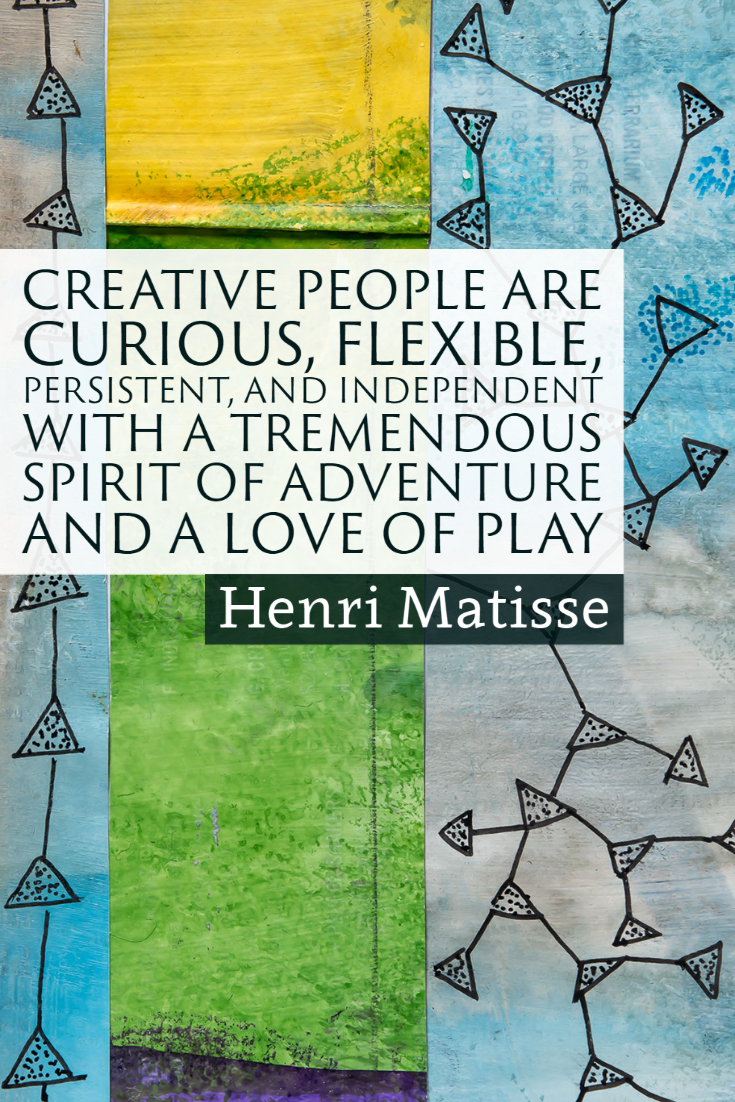 """""""Creative people are curious, flexible, persistent, and independent with a tremendous spirit of adventure and a love of play."""" ~Henri Matisse"""