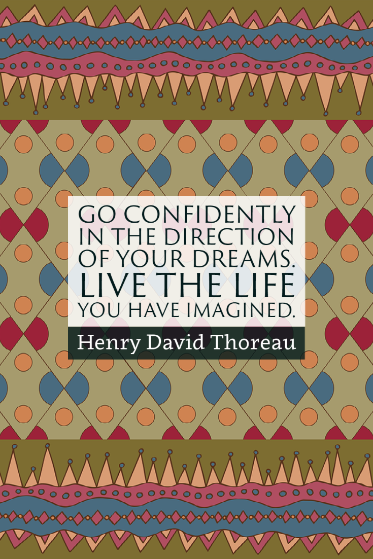 """""""Go confidently in the direction of your dreams. Live the life you have imagined."""" ~Henry David Thoreau"""