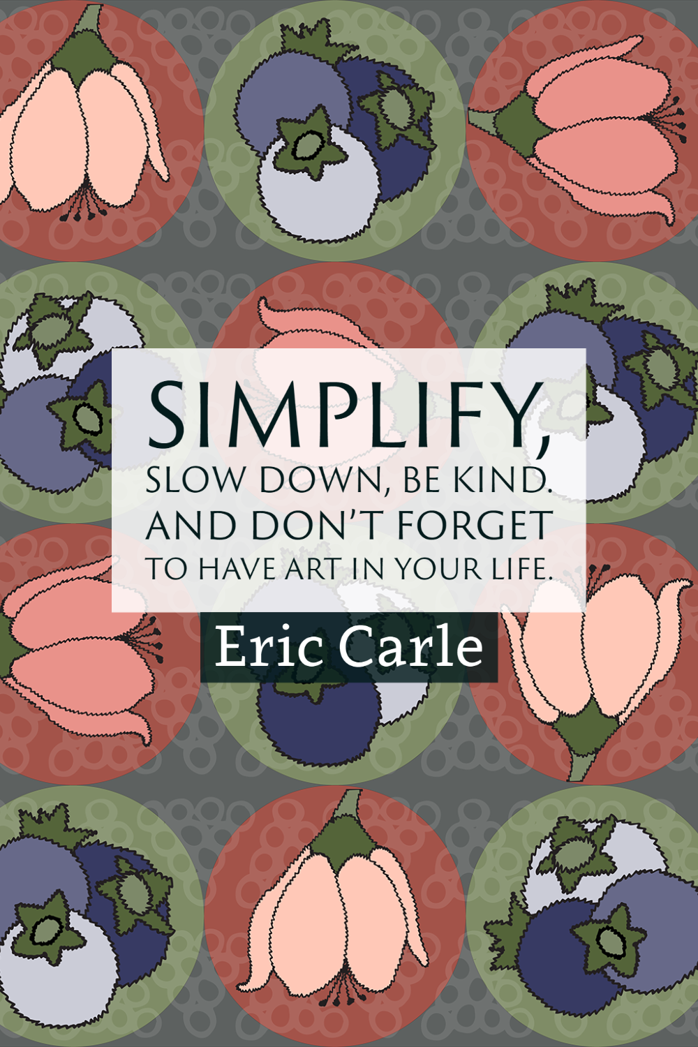 """""""Simplify, slow down, be kind. And don't forget to have art in your life."""" ~Eric Carle"""